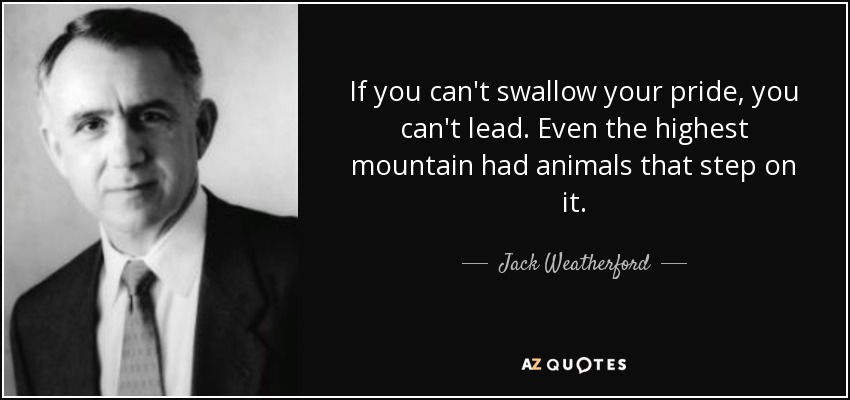 If you can't swallow your pride, you can't lead. Even the highest mountain had animals that step on it. - Jack Weatherford