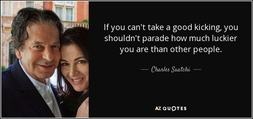 If you can't take a good kicking, you shouldn't parade how much luckier you are than other people. - Charles Saatchi