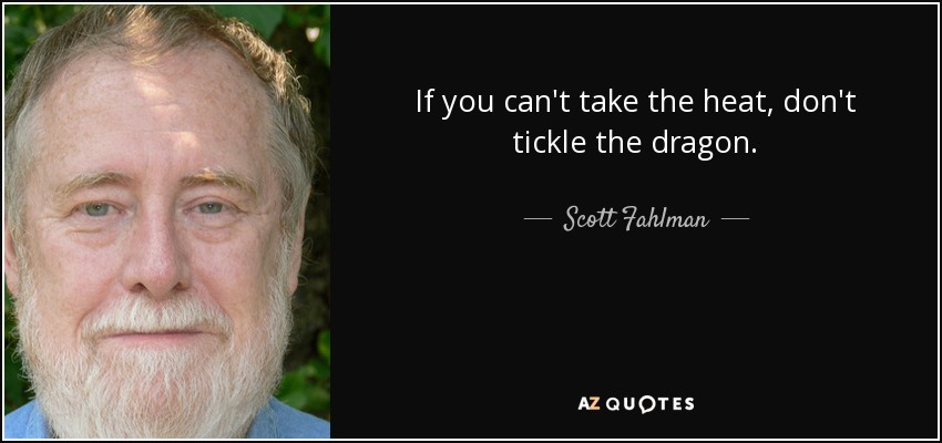 If you can't take the heat, don't tickle the dragon. - Scott Fahlman