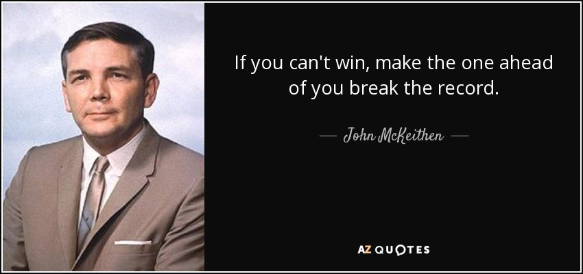 If you can't win, make the one ahead of you break the record. - John McKeithen