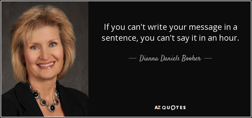 If you can't write your message in a sentence, you can't say it in an hour. - Dianna Daniels Booher