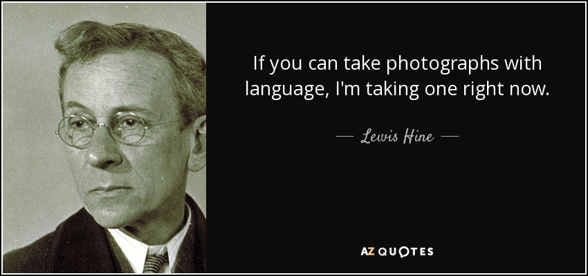 If you can take photographs with language, I'm taking one right now. - Lewis Hine