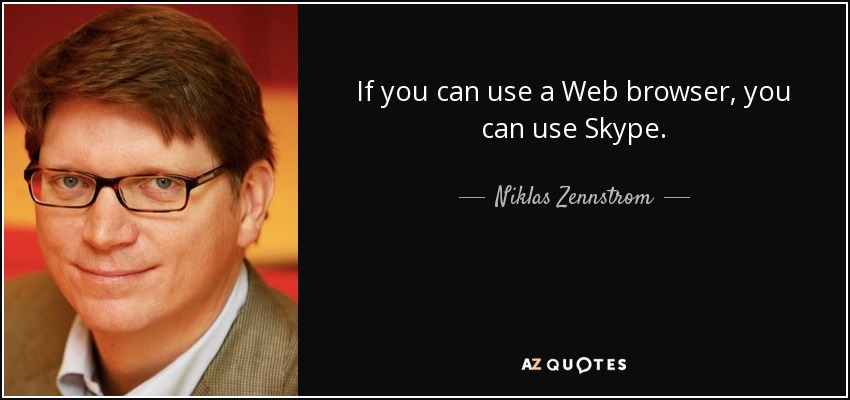 If you can use a Web browser, you can use Skype. - Niklas Zennstrom