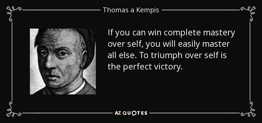 If you can win complete mastery over self, you will easily master all else. To triumph over self is the perfect victory. - Thomas a Kempis