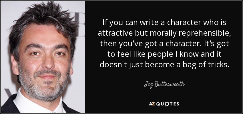 If you can write a character who is attractive but morally reprehensible, then you've got a character. It's got to feel like people I know and it doesn't just become a bag of tricks. - Jez Butterworth