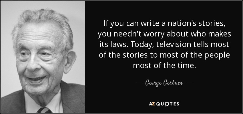 If you can write a nation's stories, you needn't worry about who makes its laws. Today, television tells most of the stories to most of the people most of the time. - George Gerbner
