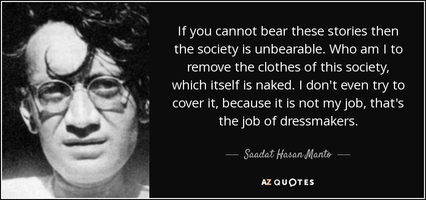 If you cannot bear these stories then the society is unbearable. Who am I to remove the clothes of this society, which itself is naked. I don't even try to cover it, because it is not my job, that's the job of dressmakers. - Saadat Hasan Manto
