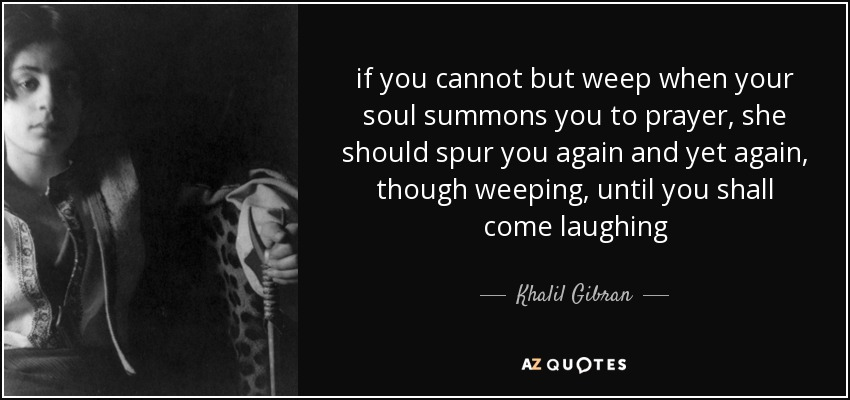 if you cannot but weep when your soul summons you to prayer, she should spur you again and yet again, though weeping, until you shall come laughing - Khalil Gibran