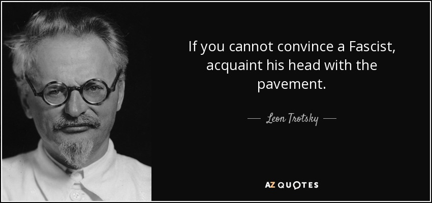 If you cannot convince a Fascist, acquaint his head with the pavement. - Leon Trotsky
