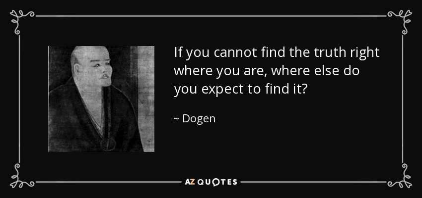 If you cannot find the truth right where you are, where else do you expect to find it? - Dogen