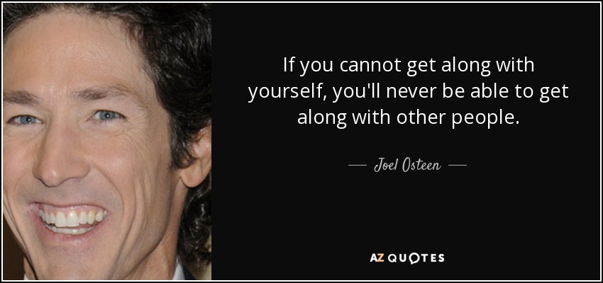 If you cannot get along with yourself, you'll never be able to get along with other people. - Joel Osteen