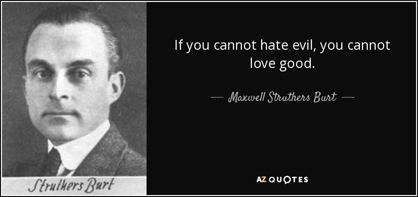 If you cannot hate evil, you cannot love good. - Maxwell Struthers Burt