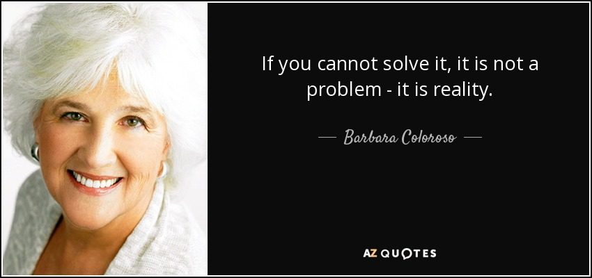 If you cannot solve it, it is not a problem - it is reality. - Barbara Coloroso