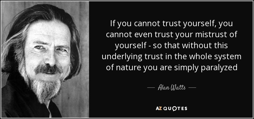 If you cannot trust yourself, you cannot even trust your mistrust of yourself - so that without this underlying trust in the whole system of nature you are simply paralyzed - Alan Watts