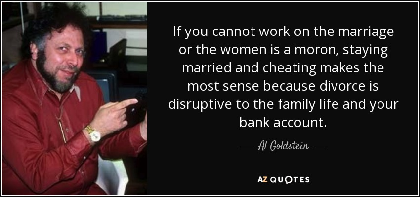 If you cannot work on the marriage or the women is a moron, staying married and cheating makes the most sense because divorce is disruptive to the family life and your bank account. - Al Goldstein