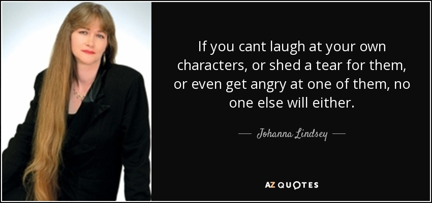 If you cant laugh at your own characters, or shed a tear for them, or even get angry at one of them, no one else will either. - Johanna Lindsey