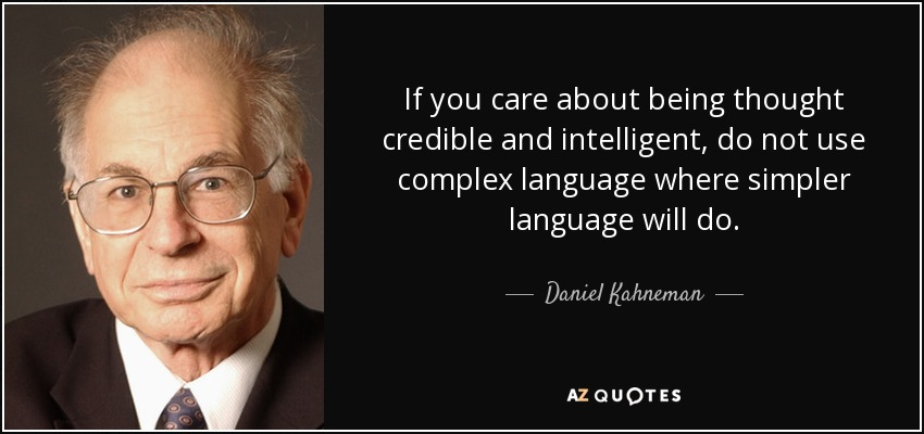 If you care about being thought credible and intelligent, do not use complex language where simpler language will do. - Daniel Kahneman