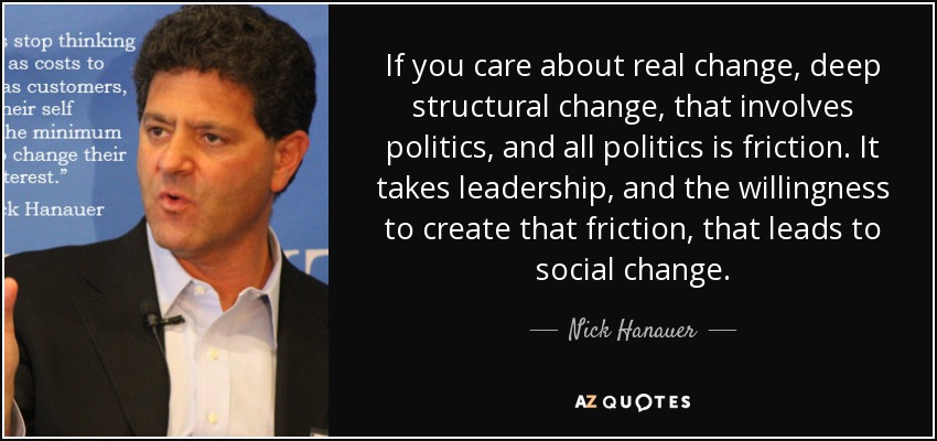If you care about real change, deep structural change, that involves politics, and all politics is friction. It takes leadership, and the willingness to create that friction, that leads to social change. - Nick Hanauer
