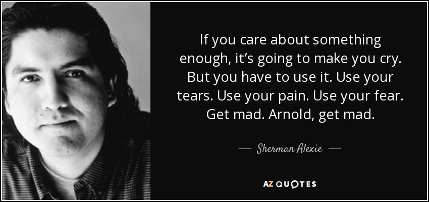 If you care about something enough, it's going to make you cry. But you have to use it. Use your tears. Use your pain. Use your fear. Get mad. Arnold, get mad. - Sherman Alexie