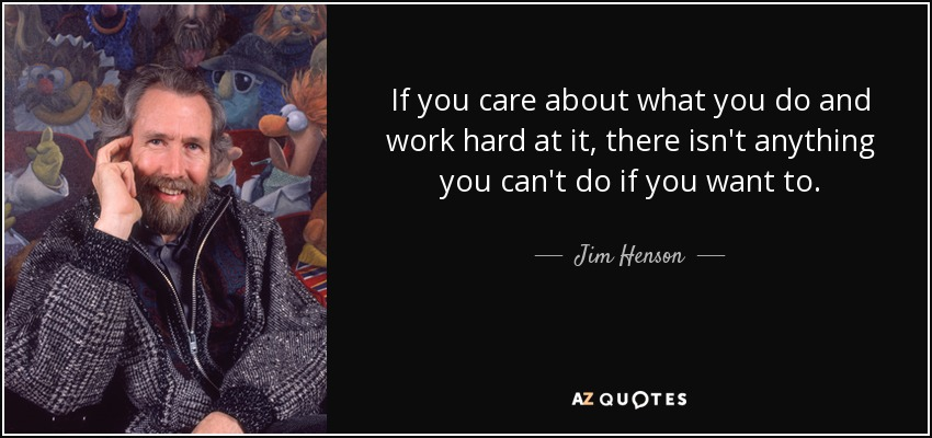 If you care about what you do and work hard at it, there isn't anything you can't do if you want to. - Jim Henson