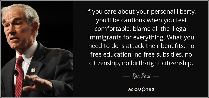 If you care about your personal liberty, you'll be cautious when you feel comfortable, blame all the illegal immigrants for everything. What you need to do is attack their benefits: no free education, no free subsidies, no citizenship, no birthright citizenship. - Ron Paul
