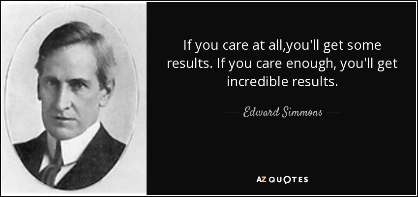 If you care at all,you'll get some results. If you care enough, you'll get incredible results. - Edward Simmons