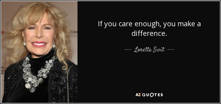 If you care enough, you make a difference. - Loretta Swit