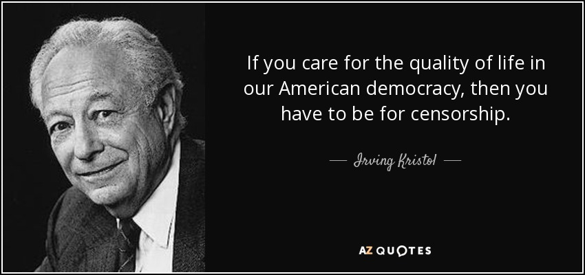 If you care for the quality of life in our American democracy, then you have to be for censorship. - Irving Kristol