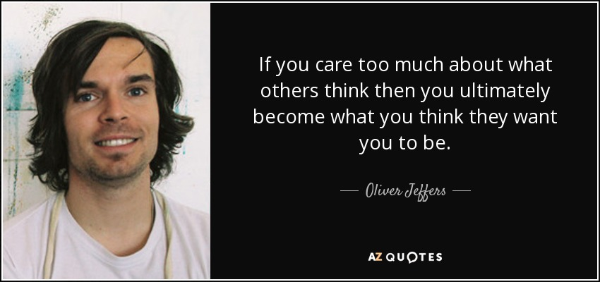 If you care too much about what others think then you ultimately become what you think they want you to be. - Oliver Jeffers
