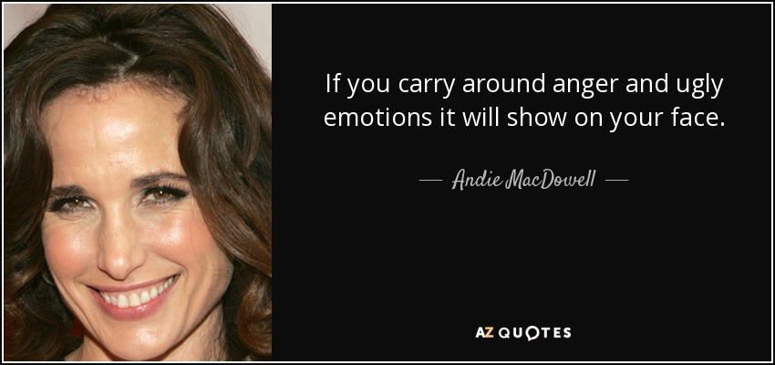 If you carry around anger and ugly emotions it will show on your face. - Andie MacDowell