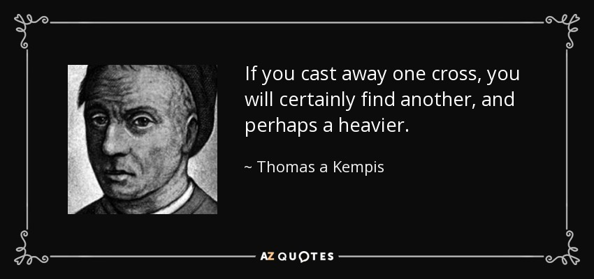 If you cast away one cross, you will certainly find another, and perhaps a heavier. - Thomas a Kempis