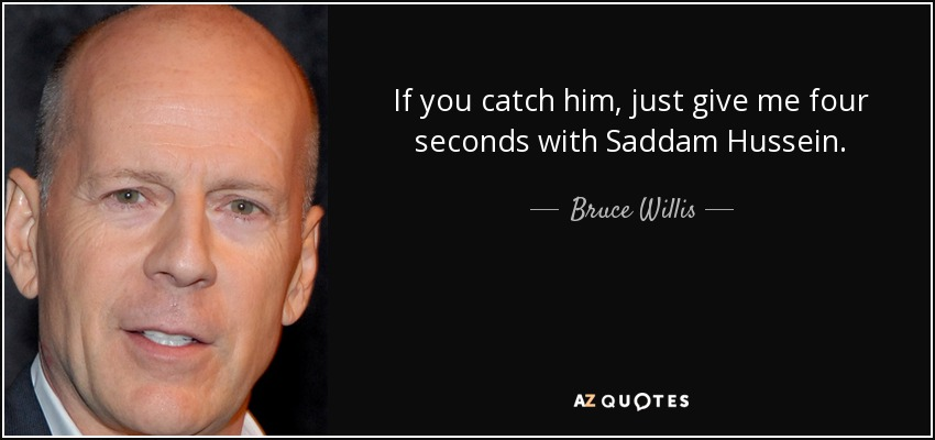 If you catch him, just give me four seconds with Saddam Hussein. - Bruce Willis