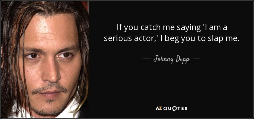 If you catch me saying 'I am a serious actor,' I beg you to slap me. - Johnny Depp