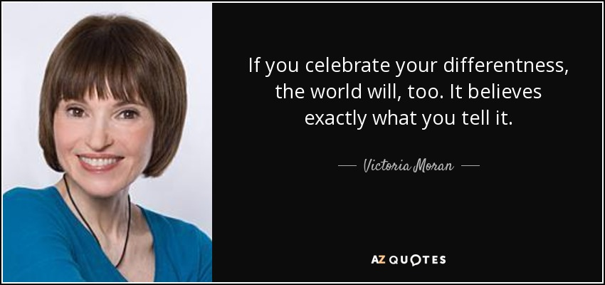 If you celebrate your differentness, the world will, too. It believes exactly what you tell it. - Victoria Moran