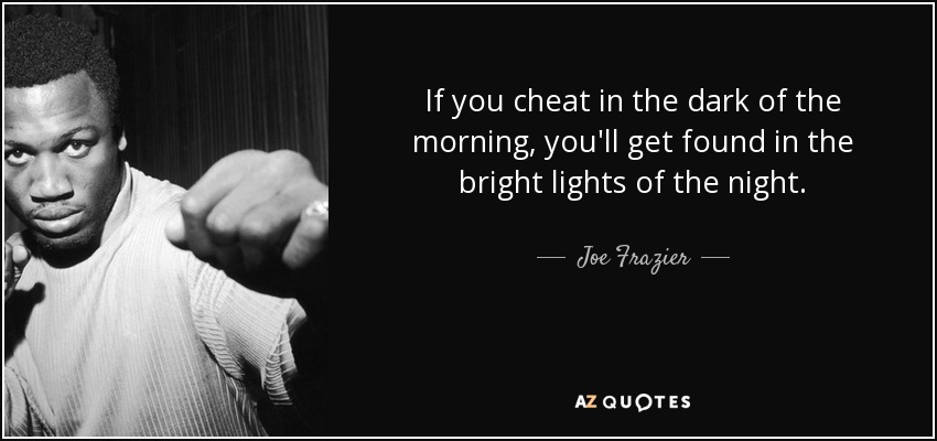 If you cheat in the dark of the morning, you'll get found in the bright lights of the night. - Joe Frazier