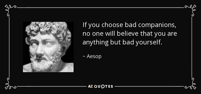 If you choose bad companions, no one will believe that you are anything but bad yourself. - Aesop
