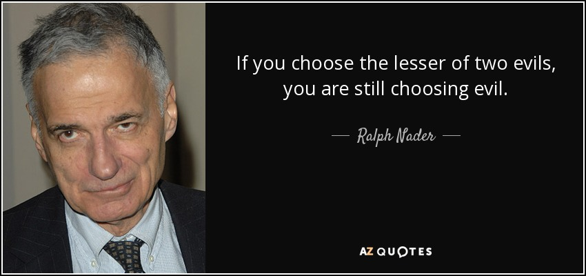 If you choose the lesser of two evils, you are still choosing evil. - Ralph Nader
