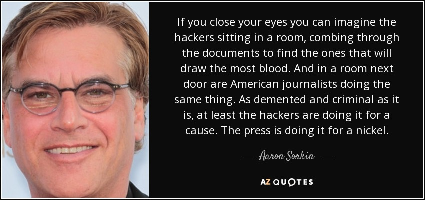 If you close your eyes you can imagine the hackers sitting in a room, combing through the documents to find the ones that will draw the most blood. And in a room next door are American journalists doing the same thing. As demented and criminal as it is, at least the hackers are doing it for a cause. The press is doing it for a nickel. - Aaron Sorkin
