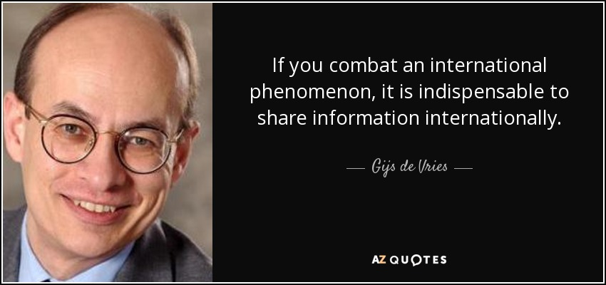 If you combat an international phenomenon, it is indispensable to share information internationally. - Gijs de Vries