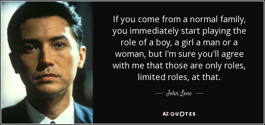 If you come from a normal family, you immediately start playing the role of a boy, a girl a man or a woman, but I'm sure you'll agree with me that those are only roles, limited roles, at that. - John Lone