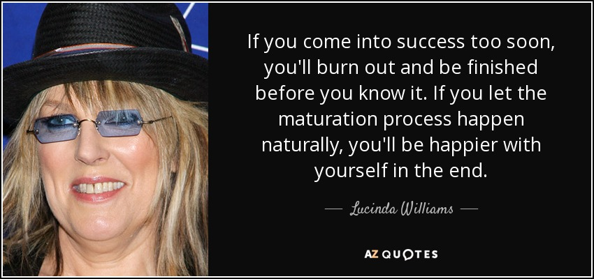 If you come into success too soon, you'll burn out and be finished before you know it. If you let the maturation process happen naturally, you'll be happier with yourself in the end. - Lucinda Williams