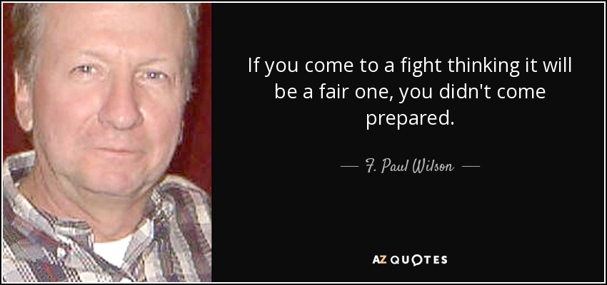 If you come to a fight thinking it will be a fair one, you didn't come prepared. - F. Paul Wilson