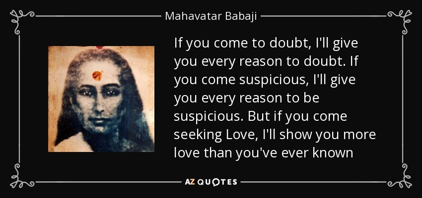 If you come to doubt, I'll give you every reason to doubt. If you come suspicious, I'll give you every reason to be suspicious. But if you come seeking Love, I'll show you more love than you've ever known - Mahavatar Babaji