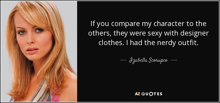 If you compare my character to the others, they were sexy with designer clothes. I had the nerdy outfit. - Izabella Scorupco