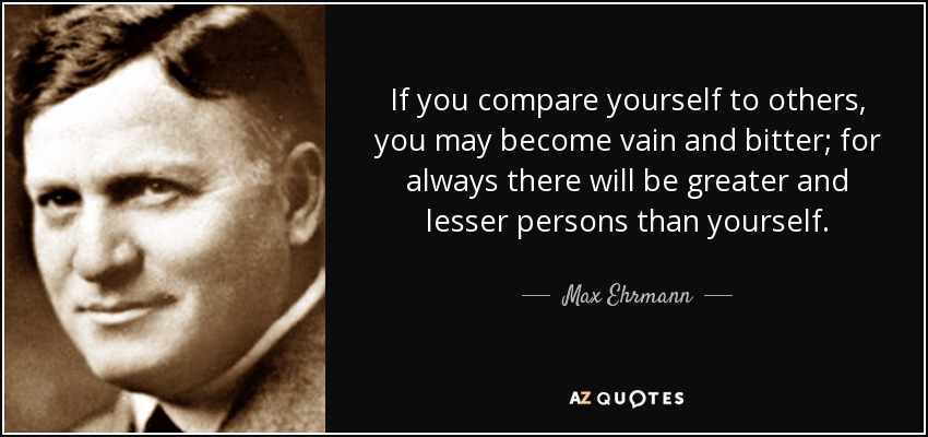 If you compare yourself to others, you may become vain and bitter; for always there will be greater and lesser persons than yourself. - Max Ehrmann