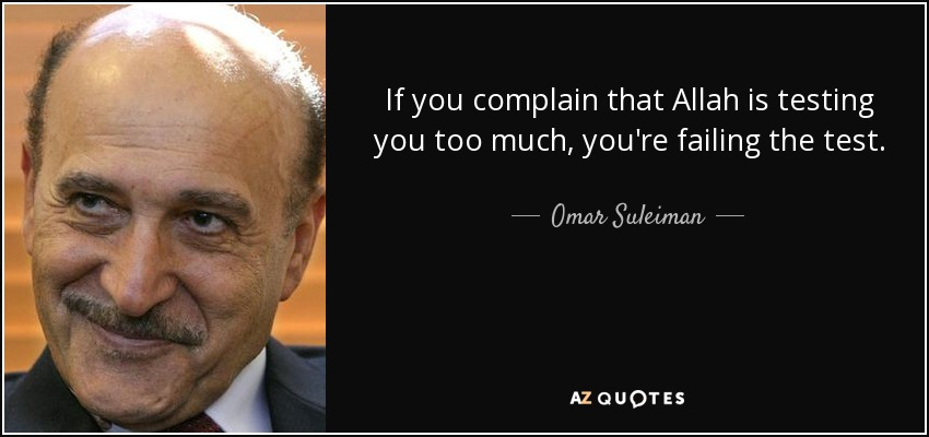 If you complain that Allah is testing you too much, you're failing the test. - Omar Suleiman