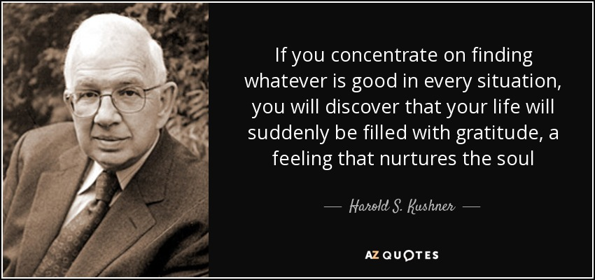 If you concentrate on finding whatever is good in every situation, you will discover that your life will suddenly be filled with gratitude, a feeling that nurtures the soul - Harold S. Kushner