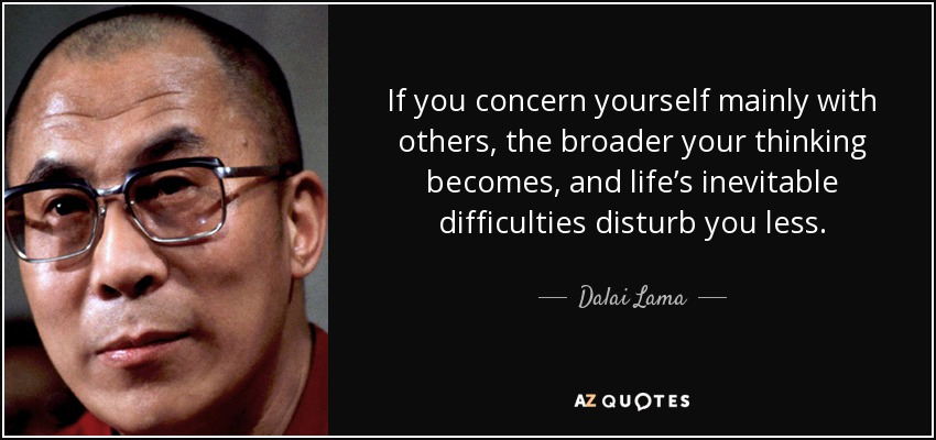 If you concern yourself mainly with others, the broader your thinking becomes, and life's inevitable difficulties disturb you less. - Dalai Lama