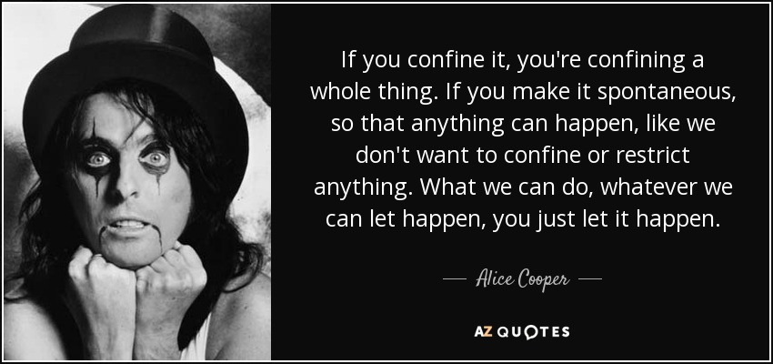 If you confine it, you're confining a whole thing. If you make it spontaneous, so that anything can happen, like we don't want to confine or restrict anything. What we can do, whatever we can let happen, you just let it happen. - Alice Cooper