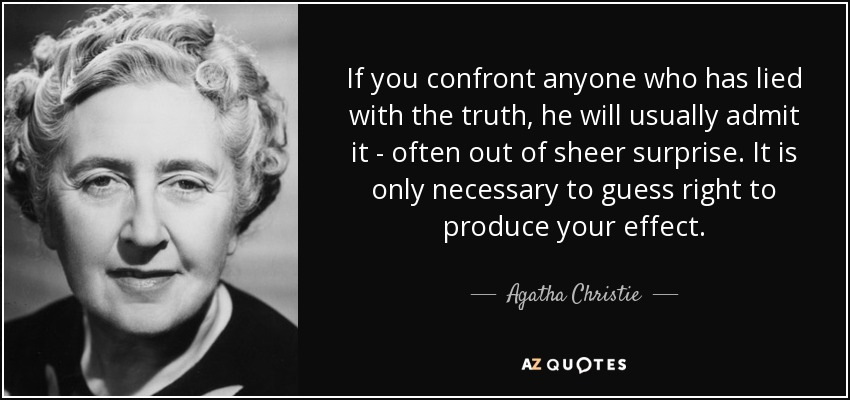 If you confront anyone who has lied with the truth, he will usually admit it - often out of sheer surprise. It is only necessary to guess right to produce your effect. - Agatha Christie